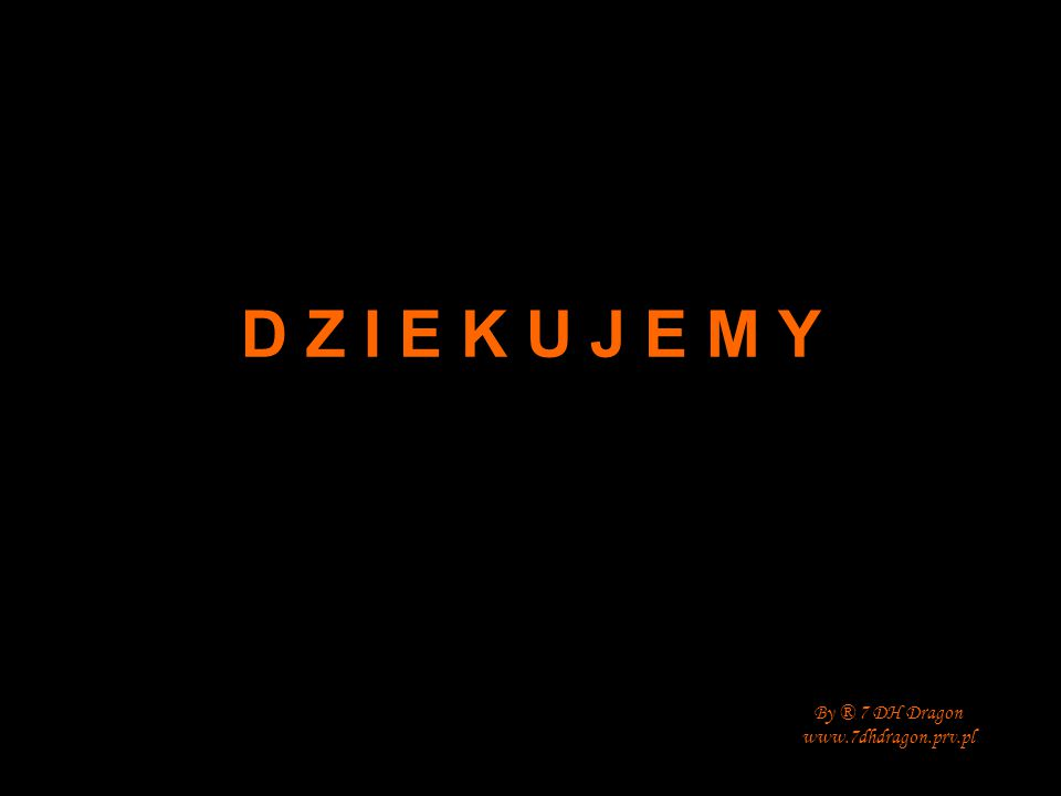 D Z I E K U J E M Y By ® 7 DH Dragon www.7dhdragon.prv.pl