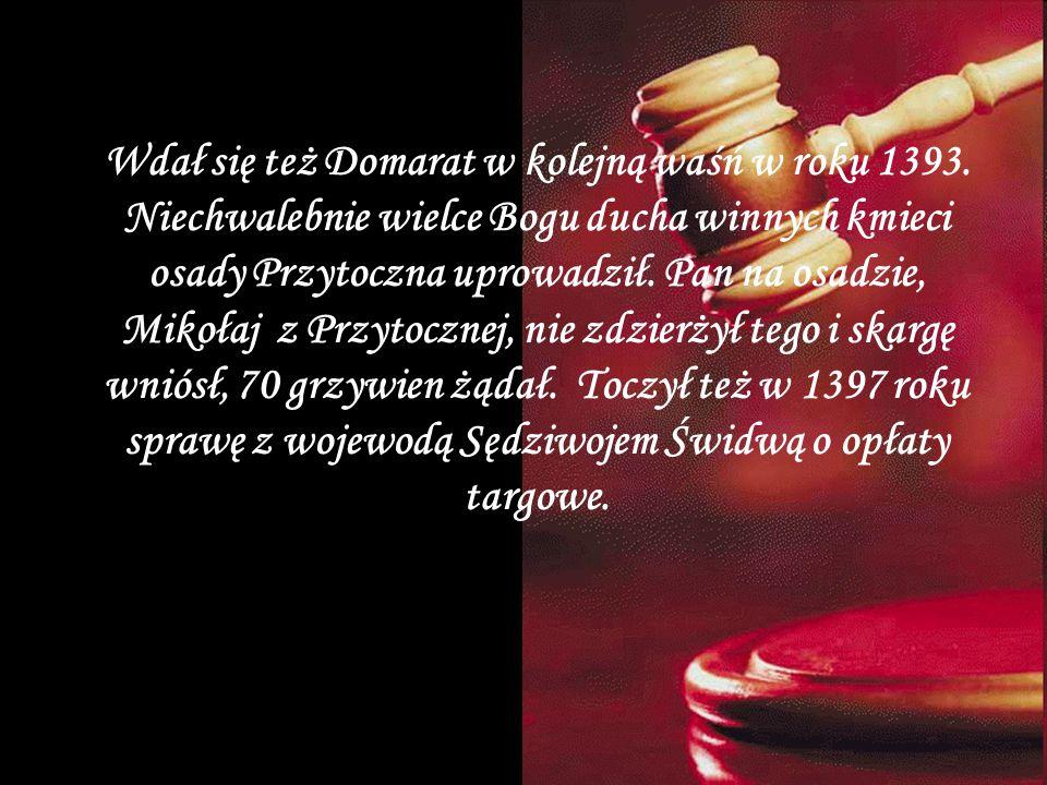 Wdał się też Domarat w kolejną waśń w roku 1393. Niechwalebnie wielce Bogu ducha winnych kmieci osady Przytoczna uprowadził. Pan na osadzie, Mikołaj z