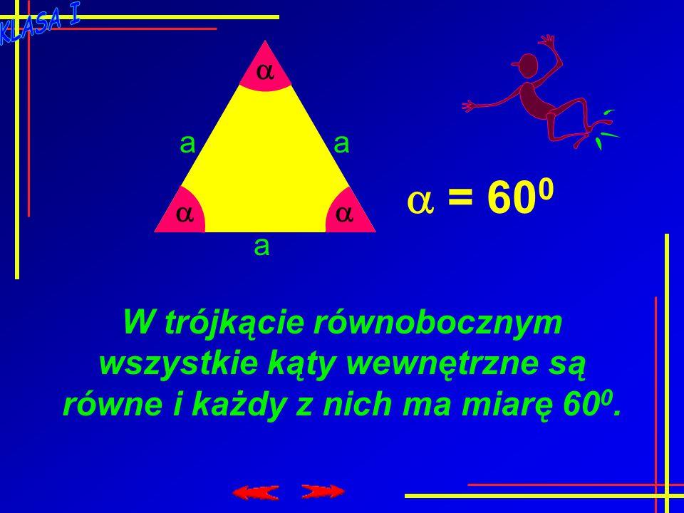   a aa  = 60 0 W trójkącie równobocznym wszystkie kąty wewnętrzne są równe i każdy z nich ma miarę 60 0.