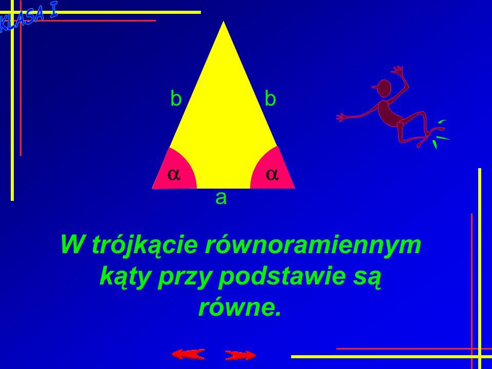  a bb W trójkącie równoramiennym kąty przy podstawie są równe.