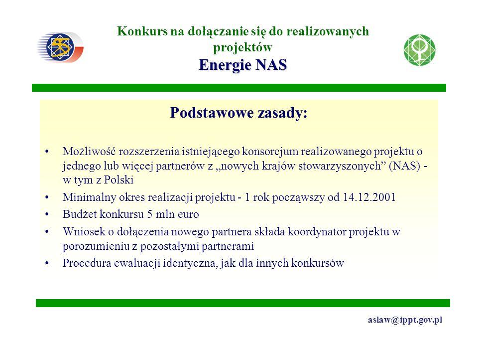"""Energie NAS Konkurs na dołączanie się do realizowanych projektów Energie NAS aslaw@ippt.gov.pl Podstawowe zasady: Możliwość rozszerzenia istniejącego konsorcjum realizowanego projektu o jednego lub więcej partnerów z """"nowych krajów stowarzyszonych (NAS) - w tym z Polski Minimalny okres realizacji projektu - 1 rok począwszy od 14.12.2001 Budżet konkursu 5 mln euro Wniosek o dołączenia nowego partnera składa koordynator projektu w porozumieniu z pozostałymi partnerami Procedura ewaluacji identyczna, jak dla innych konkursów"""