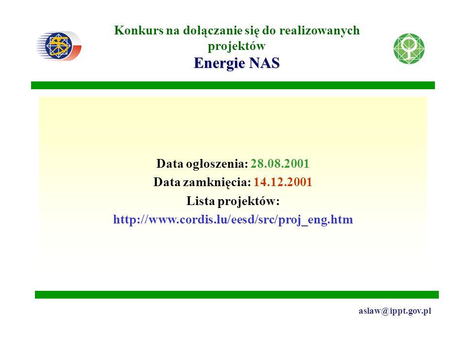 Energie NAS Konkurs na dołączanie się do realizowanych projektów Energie NAS aslaw@ippt.gov.pl Data ogłoszenia: 28.08.2001 Data zamknięcia: 14.12.2001 Lista projektów: http://www.cordis.lu/eesd/src/proj_eng.htm