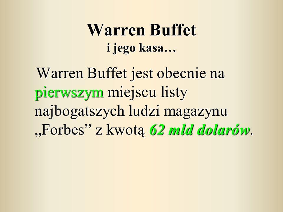 """Warren Buffet i jego kasa… Warren Buffet jest obecnie na pierwszym miejscu listy najbogatszych ludzi magazynu """"Forbes"""" z kwotą 62 mld dolarów. Warren"""