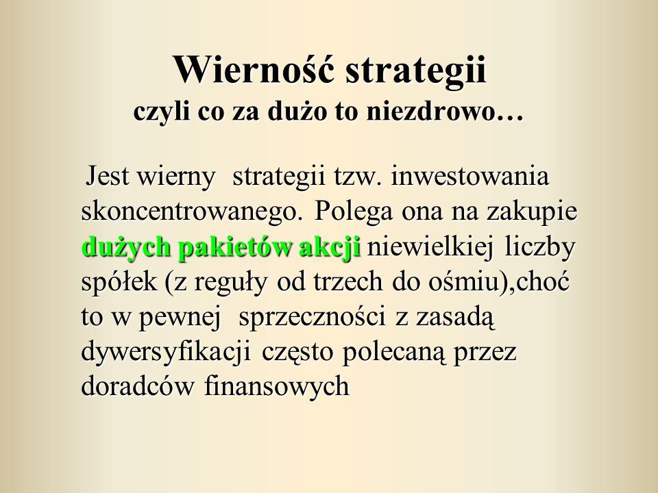 Wierność strategii czyli co za dużo to niezdrowo… Jest wierny strategii tzw. inwestowania skoncentrowanego. Polega ona na zakupie dużych pakietów akcj