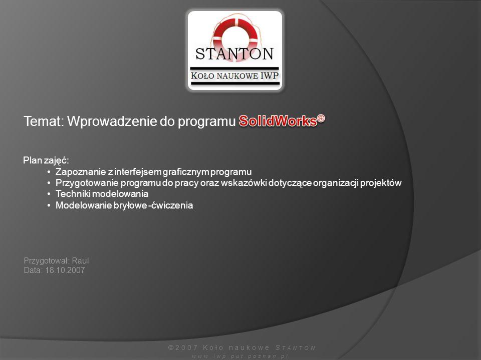©2007 Koło naukowe S TANTON www.iwp.put.poznan.pl Temat: Wprowadzenie do programu Plan zajęć: Zapoznanie z interfejsem graficznym programu Przygotowan