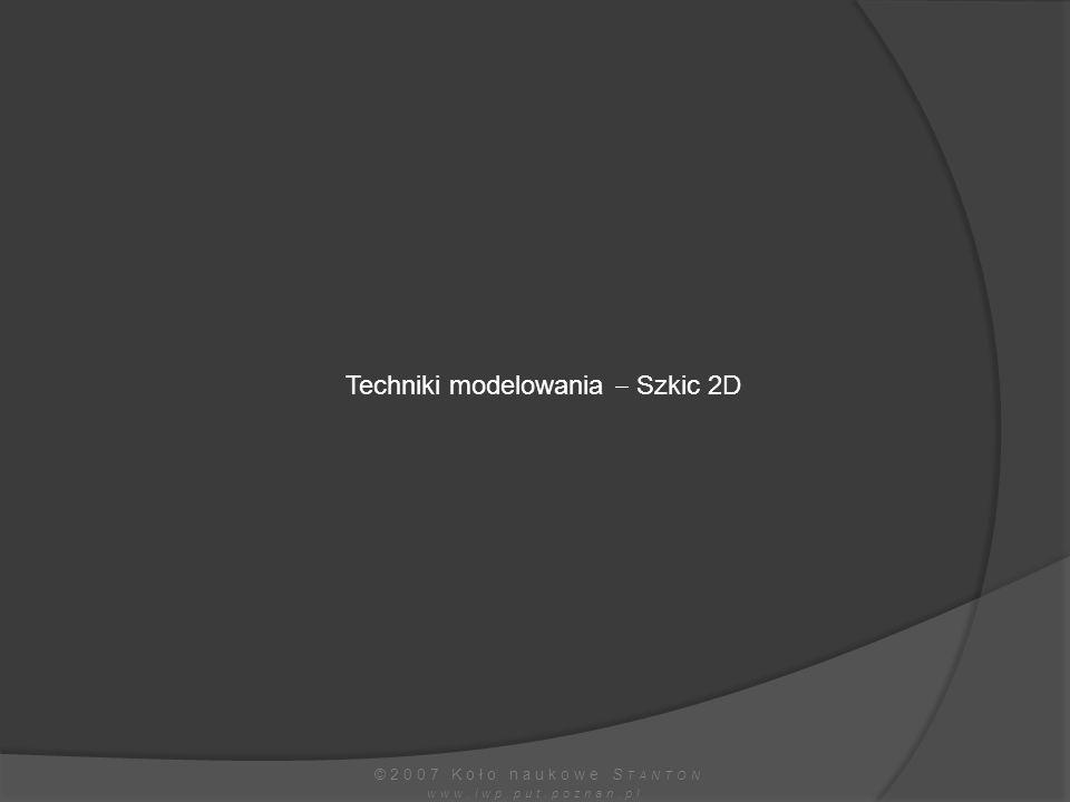 Techniki modelowania  Szkic 2D ©2007 Koło naukowe S TANTON www.iwp.put.poznan.pl