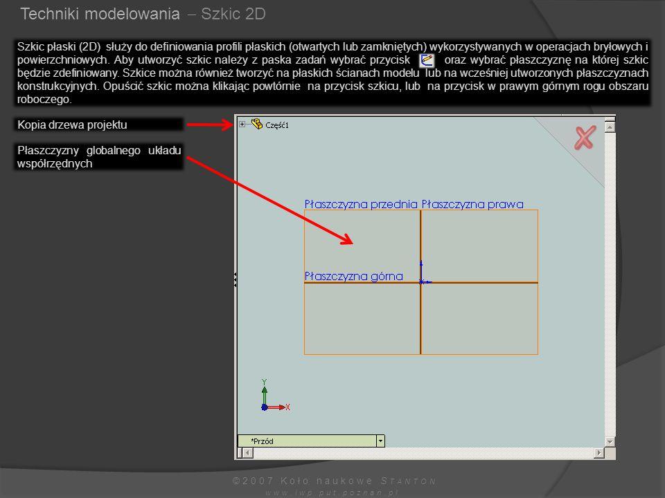 Techniki modelowania  Szkic 2D ©2007 Koło naukowe S TANTON www.iwp.put.poznan.pl Szkic płaski (2D) służy do definiowania profili płaskich (otwartych