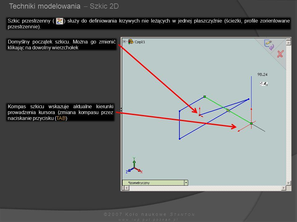 Techniki modelowania  Szkic 2D ©2007 Koło naukowe S TANTON www.iwp.put.poznan.pl Szkic przestrzenny ( ) służy do definiowania krzywych nie leżących w