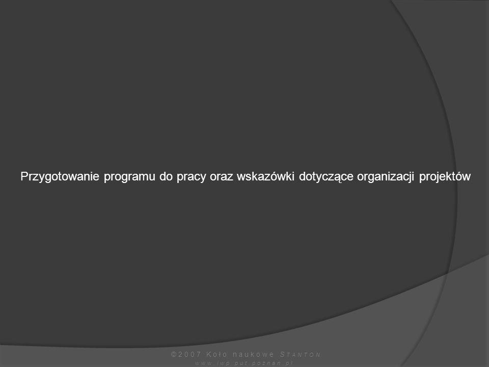 Przygotowanie programu do pracy oraz wskazówki dotyczące organizacji projektów ©2007 Koło naukowe S TANTON www.iwp.put.poznan.pl