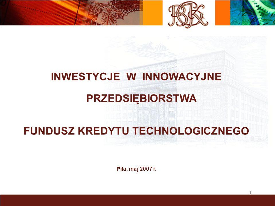 1 INWESTYCJE W INNOWACYJNE PRZEDSIĘBIORSTWA FUNDUSZ KREDYTU TECHNOLOGICZNEGO Piła, maj 2007 r.