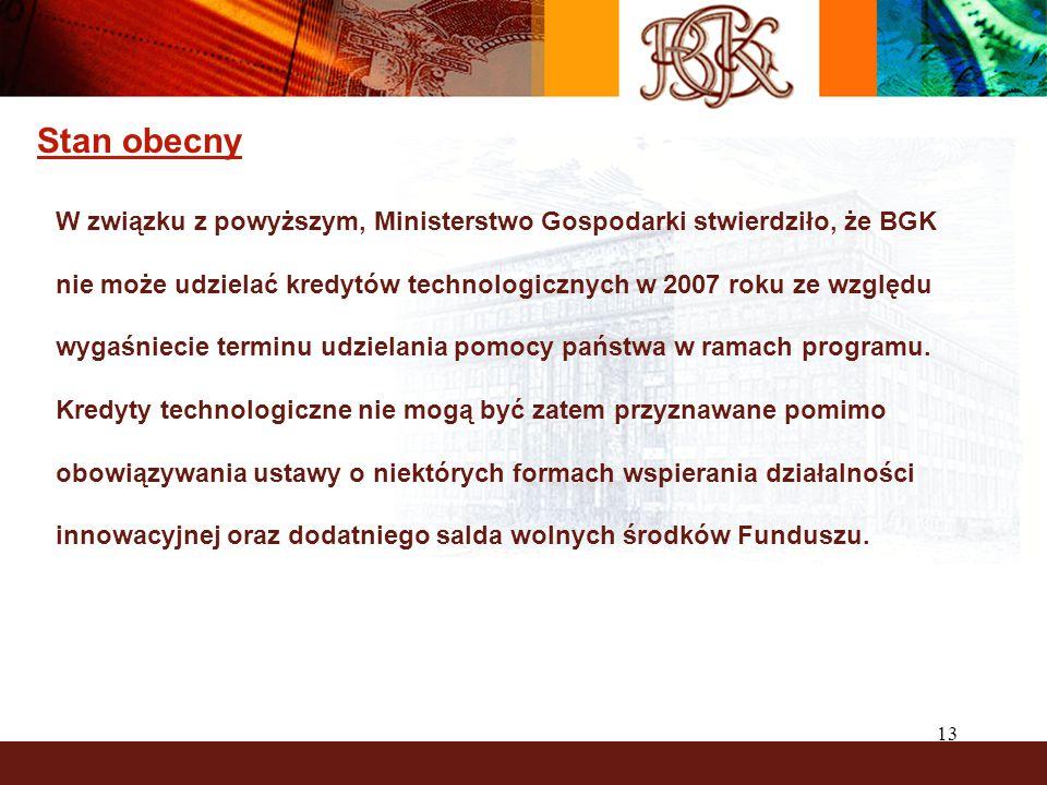 13 Stan obecny W związku z powyższym, Ministerstwo Gospodarki stwierdziło, że BGK nie może udzielać kredytów technologicznych w 2007 roku ze względu wygaśniecie terminu udzielania pomocy państwa w ramach programu.