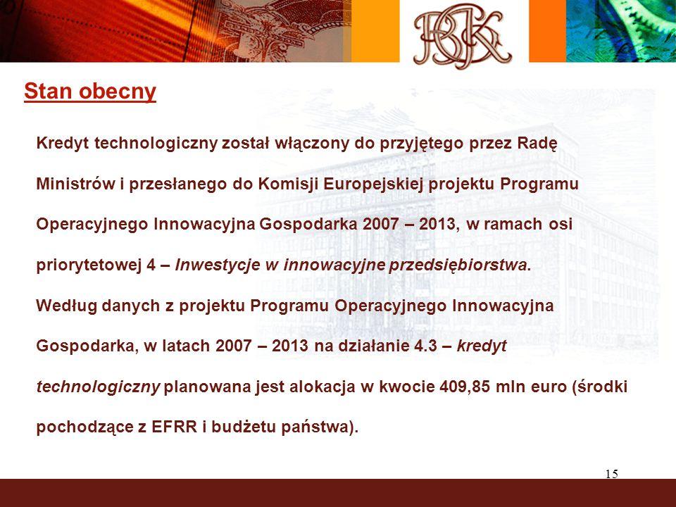 15 Stan obecny Kredyt technologiczny został włączony do przyjętego przez Radę Ministrów i przesłanego do Komisji Europejskiej projektu Programu Operacyjnego Innowacyjna Gospodarka 2007 – 2013, w ramach osi priorytetowej 4 – Inwestycje w innowacyjne przedsiębiorstwa.