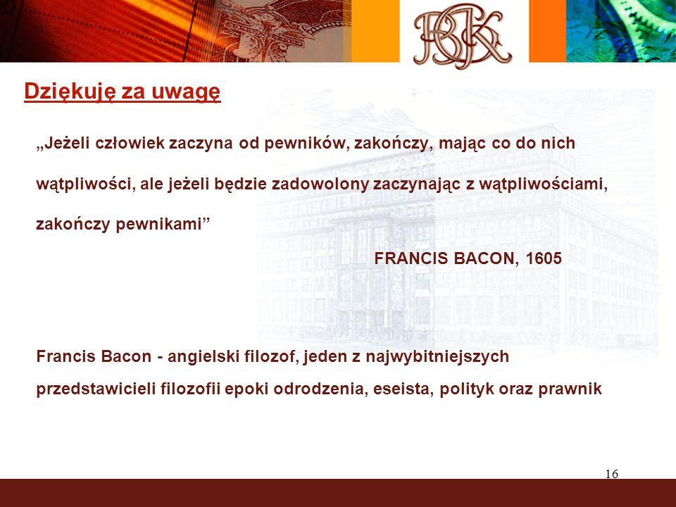 """16 Dziękuję za uwagę """"Jeżeli człowiek zaczyna od pewników, zakończy, mając co do nich wątpliwości, ale jeżeli będzie zadowolony zaczynając z wątpliwościami, zakończy pewnikami FRANCIS BACON, 1605 Francis Bacon - angielski filozof, jeden z najwybitniejszych przedstawicieli filozofii epoki odrodzenia, eseista, polityk oraz prawnik"""