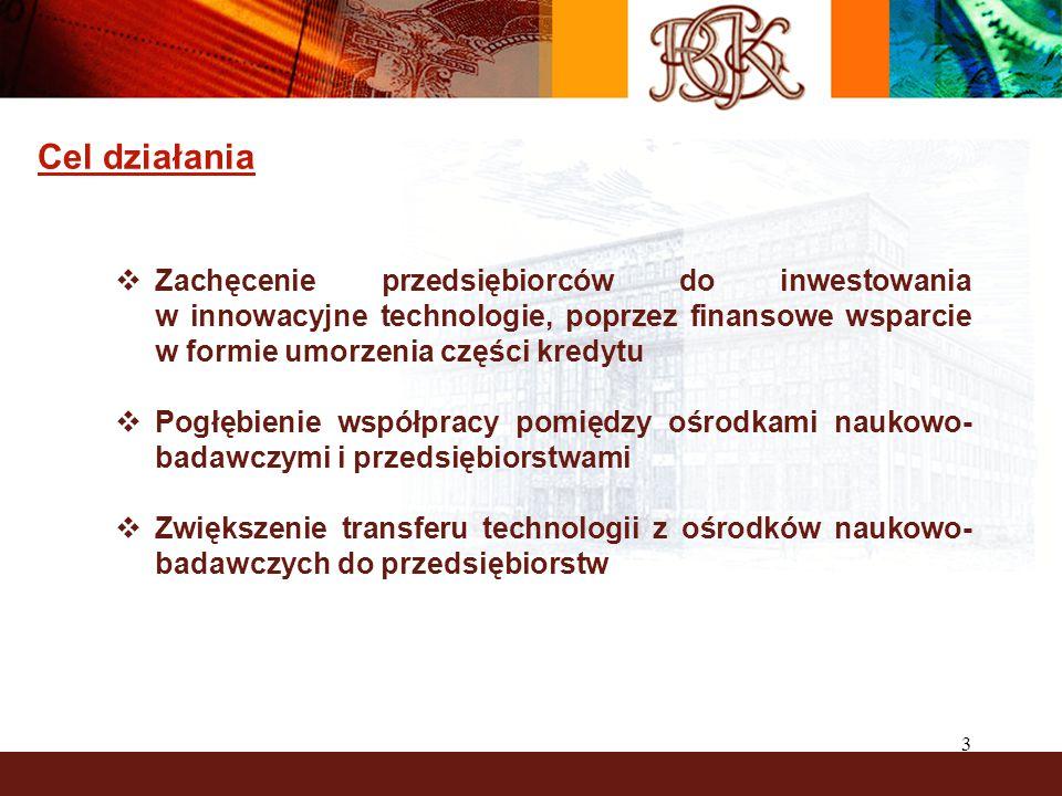 3 Cel działania  Zachęcenie przedsiębiorców do inwestowania w innowacyjne technologie, poprzez finansowe wsparcie w formie umorzenia części kredytu  Pogłębienie współpracy pomiędzy ośrodkami naukowo- badawczymi i przedsiębiorstwami  Zwiększenie transferu technologii z ośrodków naukowo- badawczych do przedsiębiorstw