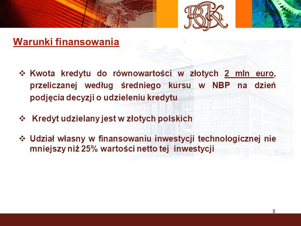 8 Warunki finansowania  Kwota kredytu do równowartości w złotych 2 mln euro, przeliczanej według średniego kursu w NBP na dzień podjęcia decyzji o udzieleniu kredytu  Kredyt udzielany jest w złotych polskich  Udział własny w finansowaniu inwestycji technologicznej nie mniejszy niż 25% wartości netto tej inwestycji