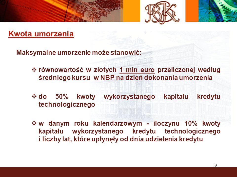 9 Kwota umorzenia Maksymalne umorzenie może stanowić:  równowartość w złotych 1 mln euro przeliczonej według średniego kursu w NBP na dzień dokonania umorzenia  do 50% kwoty wykorzystanego kapitału kredytu technologicznego  w danym roku kalendarzowym - iloczynu 10% kwoty kapitału wykorzystanego kredytu technologicznego i liczby lat, które upłynęły od dnia udzielenia kredytu