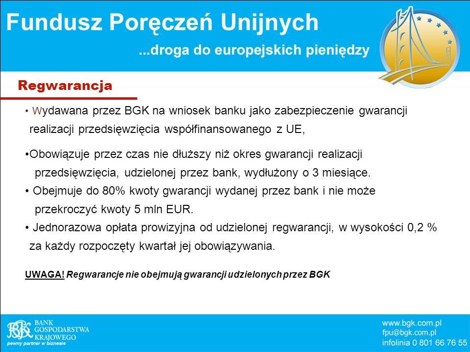 Regwarancja W ydawana przez BGK na wniosek banku jako zabezpieczenie gwarancji realizacji przedsięwzięcia współfinansowanego z UE, Obowiązuje przez czas nie dłuższy niż okres gwarancji realizacji przedsięwzięcia, udzielonej przez bank, wydłużony o 3 miesiące.