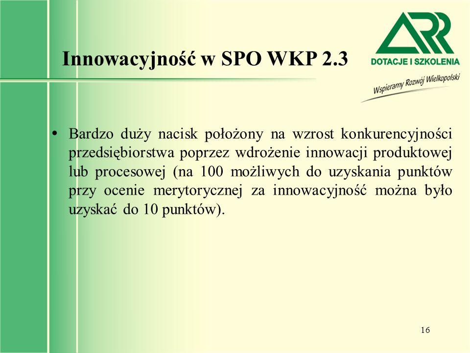 16 Innowacyjność w SPO WKP 2.3  Bardzo duży nacisk położony na wzrost konkurencyjności przedsiębiorstwa poprzez wdrożenie innowacji produktowej lub p