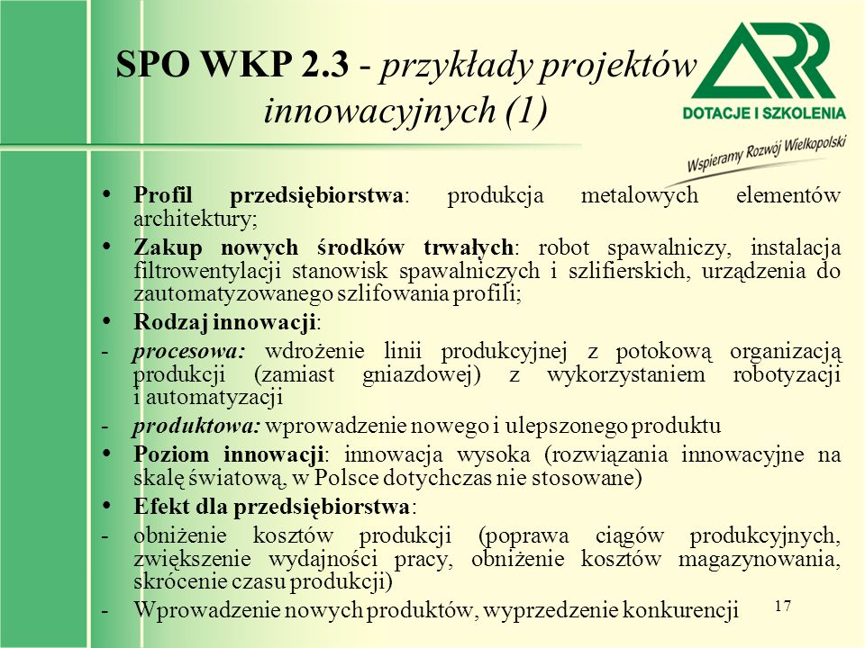 17 SPO WKP 2.3 - przykłady projektów innowacyjnych (1)  Profil przedsiębiorstwa: produkcja metalowych elementów architektury;  Zakup nowych środków