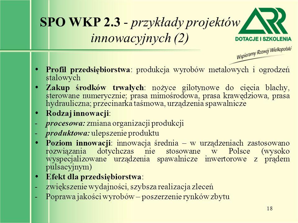 18 SPO WKP 2.3 - przykłady projektów innowacyjnych (2)  Profil przedsiębiorstwa: produkcja wyrobów metalowych i ogrodzeń stalowych  Zakup środków tr