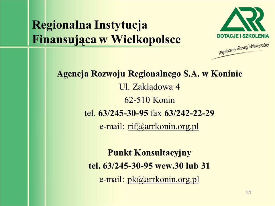27 Regionalna Instytucja Finansująca w Wielkopolsce Agencja Rozwoju Regionalnego S.A. w Koninie Ul. Zakładowa 4 62-510 Konin tel. 63/245-30-95 fax 63/