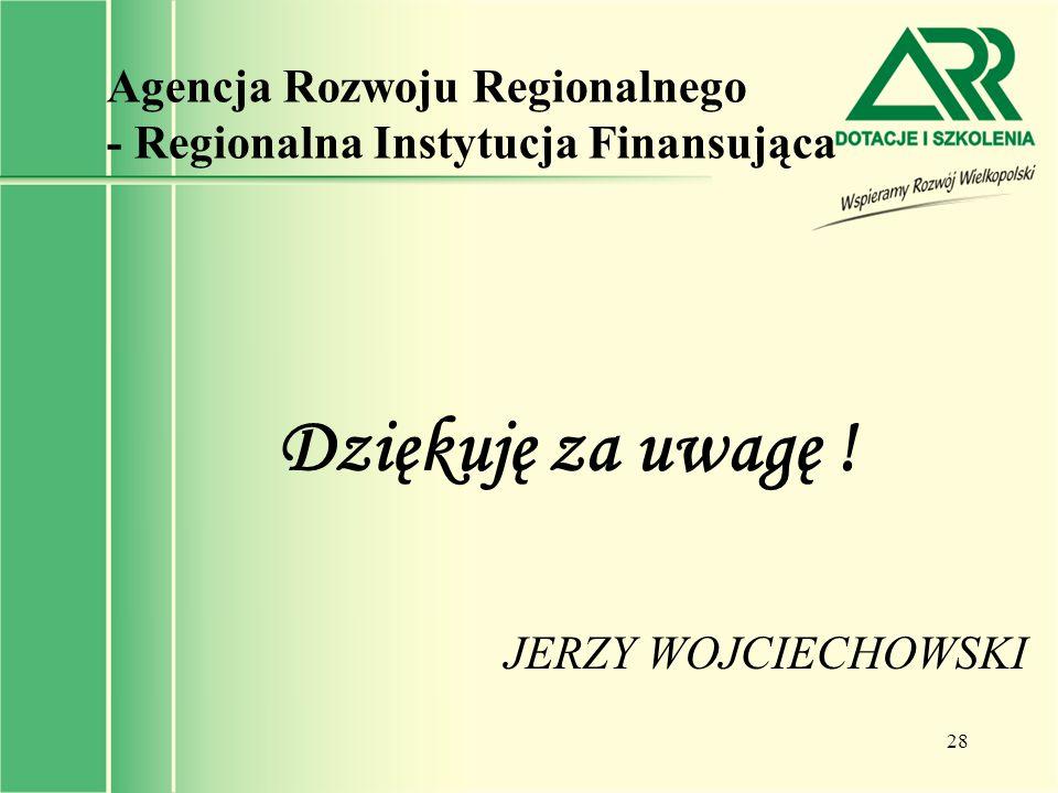 28 Agencja Rozwoju Regionalnego - Regionalna Instytucja Finansująca Dziękuję za uwagę ! JERZY WOJCIECHOWSKI
