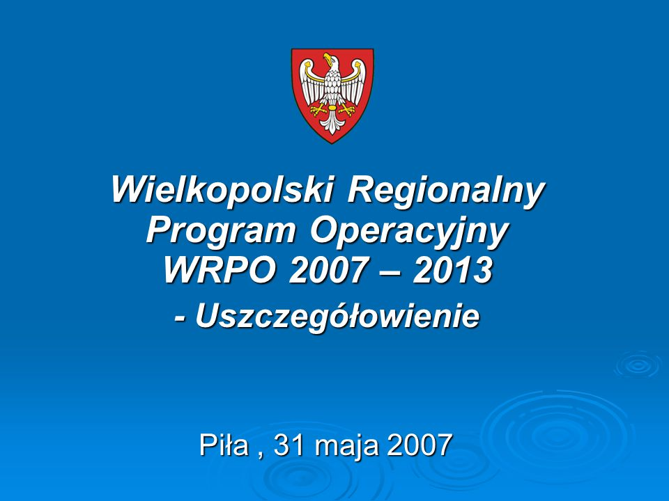Wielkopolski Regionalny Program Operacyjny WRPO 2007 – 2013 - Uszczegółowienie Piła, 31 maja 2007