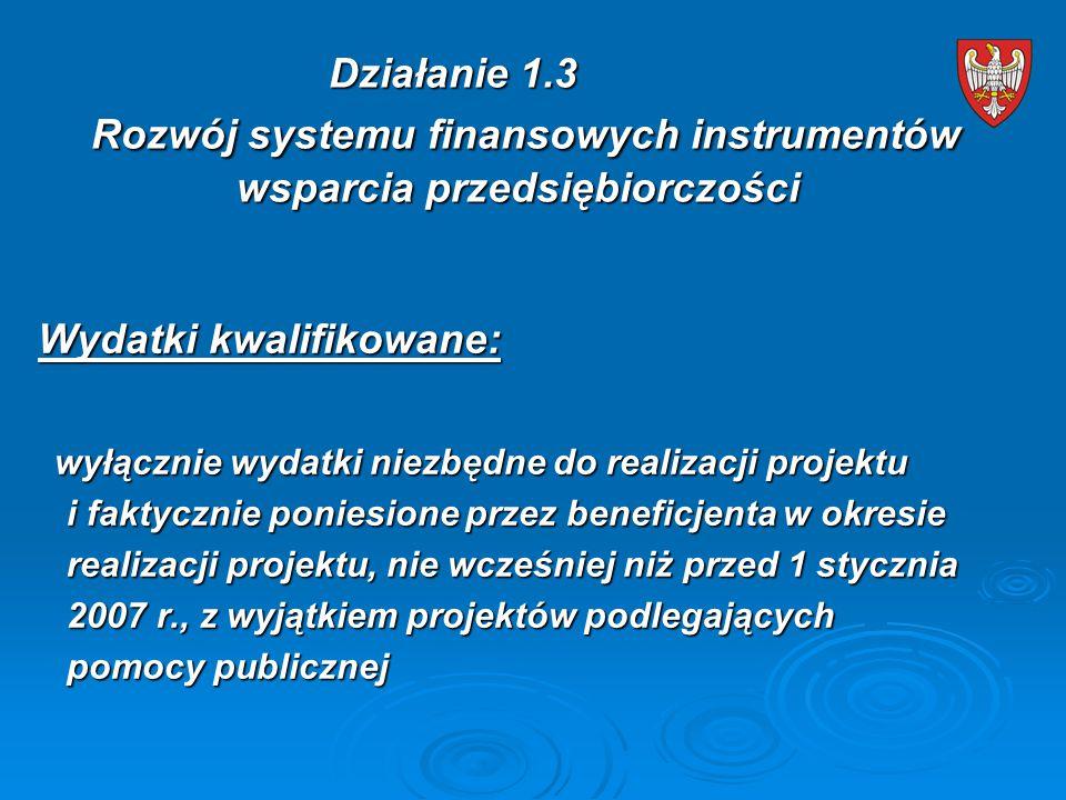Wydatki kwalifikowane: wyłącznie wydatki niezbędne do realizacji projektu wyłącznie wydatki niezbędne do realizacji projektu i faktycznie poniesione przez beneficjenta w okresie i faktycznie poniesione przez beneficjenta w okresie realizacji projektu, nie wcześniej niż przed 1 stycznia realizacji projektu, nie wcześniej niż przed 1 stycznia 2007 r., z wyjątkiem projektów podlegających 2007 r., z wyjątkiem projektów podlegających pomocy publicznej pomocy publicznej Działanie 1.3 Rozwój systemu finansowych instrumentów wsparcia przedsiębiorczości