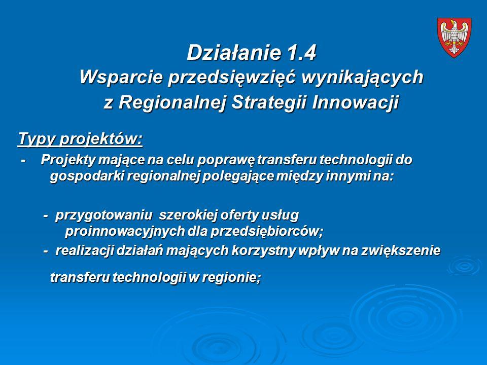 Typy projektów: - Projekty mające na celu poprawę transferu technologii do gospodarki regionalnej polegające między innymi na: - Projekty mające na celu poprawę transferu technologii do gospodarki regionalnej polegające między innymi na: - przygotowaniu szerokiej oferty usług proinnowacyjnych dla przedsiębiorców; - przygotowaniu szerokiej oferty usług proinnowacyjnych dla przedsiębiorców; - realizacji działań mających korzystny wpływ na zwiększenie transferu technologii w regionie; - realizacji działań mających korzystny wpływ na zwiększenie transferu technologii w regionie; Działanie 1.4 Wsparcie przedsięwzięć wynikających z Regionalnej Strategii Innowacji