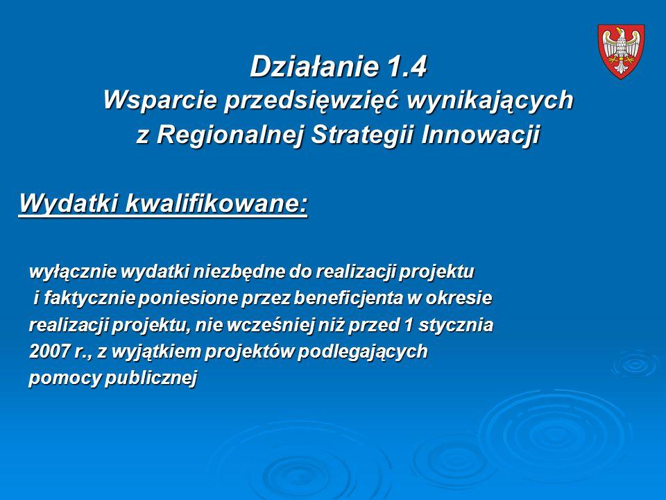 Wydatki kwalifikowane: wyłącznie wydatki niezbędne do realizacji projektu wyłącznie wydatki niezbędne do realizacji projektu i faktycznie poniesione przez beneficjenta w okresie i faktycznie poniesione przez beneficjenta w okresie realizacji projektu, nie wcześniej niż przed 1 stycznia realizacji projektu, nie wcześniej niż przed 1 stycznia 2007 r., z wyjątkiem projektów podlegających 2007 r., z wyjątkiem projektów podlegających pomocy publicznej pomocy publicznej Działanie 1.4 Wsparcie przedsięwzięć wynikających z Regionalnej Strategii Innowacji