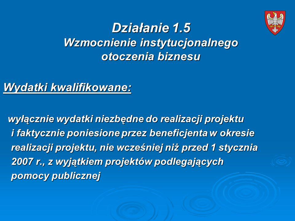 Wydatki kwalifikowane: wyłącznie wydatki niezbędne do realizacji projektu wyłącznie wydatki niezbędne do realizacji projektu i faktycznie poniesione przez beneficjenta w okresie i faktycznie poniesione przez beneficjenta w okresie realizacji projektu, nie wcześniej niż przed 1 stycznia realizacji projektu, nie wcześniej niż przed 1 stycznia 2007 r., z wyjątkiem projektów podlegających 2007 r., z wyjątkiem projektów podlegających pomocy publicznej pomocy publicznej Działanie 1.5 Wzmocnienie instytucjonalnego otoczenia biznesu