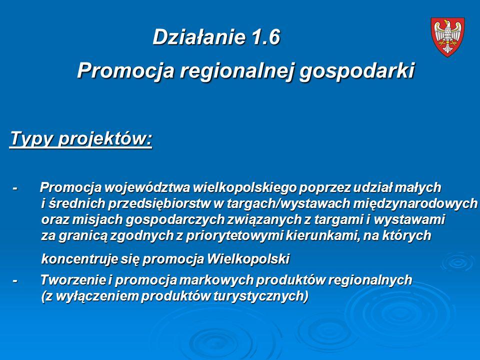 Typy projektów: - Promocja województwa wielkopolskiego poprzez udział małych i średnich przedsiębiorstw w targach/wystawach międzynarodowych oraz misjach gospodarczych związanych z targami i wystawami za granicą zgodnych z priorytetowymi kierunkami, na których koncentruje się promocja Wielkopolski - Promocja województwa wielkopolskiego poprzez udział małych i średnich przedsiębiorstw w targach/wystawach międzynarodowych oraz misjach gospodarczych związanych z targami i wystawami za granicą zgodnych z priorytetowymi kierunkami, na których koncentruje się promocja Wielkopolski - Tworzenie i promocja markowych produktów regionalnych (z wyłączeniem produktów turystycznych) - Tworzenie i promocja markowych produktów regionalnych (z wyłączeniem produktów turystycznych) Działanie 1.6 Promocja regionalnej gospodarki