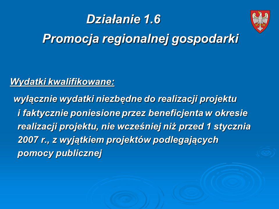 Wydatki kwalifikowane: wyłącznie wydatki niezbędne do realizacji projektu wyłącznie wydatki niezbędne do realizacji projektu i faktycznie poniesione przez beneficjenta w okresie i faktycznie poniesione przez beneficjenta w okresie realizacji projektu, nie wcześniej niż przed 1 stycznia realizacji projektu, nie wcześniej niż przed 1 stycznia 2007 r., z wyjątkiem projektów podlegających 2007 r., z wyjątkiem projektów podlegających pomocy publicznej pomocy publicznej Działanie 1.6 Promocja regionalnej gospodarki