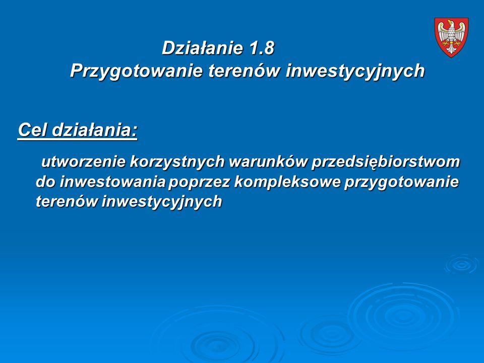 Cel działania: utworzenie korzystnych warunków przedsiębiorstwom do inwestowania poprzez kompleksowe przygotowanie terenów inwestycyjnych utworzenie korzystnych warunków przedsiębiorstwom do inwestowania poprzez kompleksowe przygotowanie terenów inwestycyjnych Działanie 1.8 Przygotowanie terenów inwestycyjnych