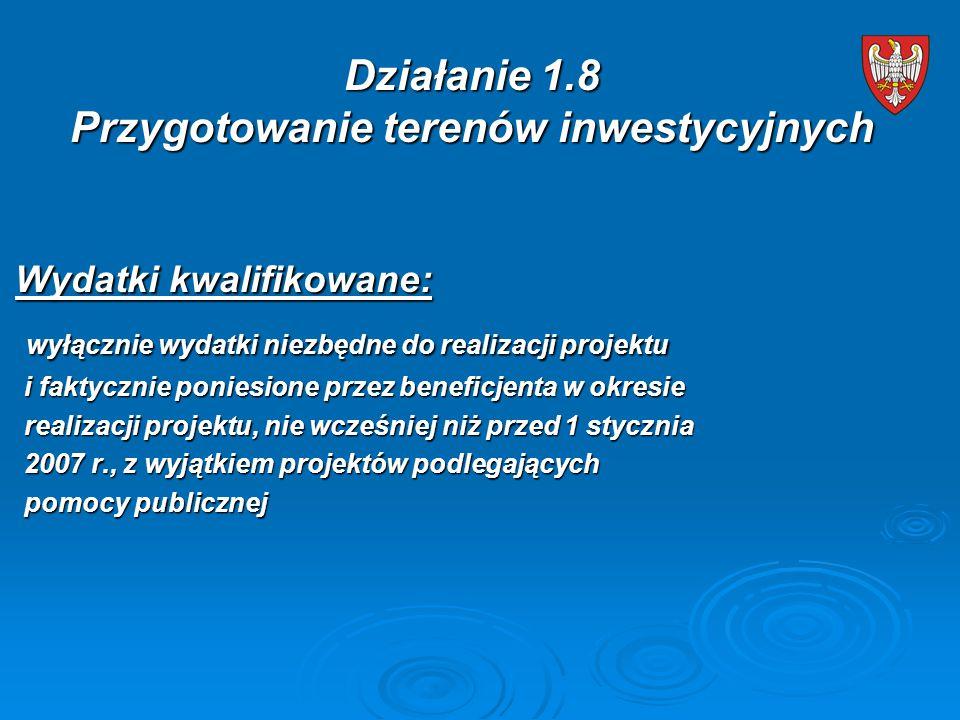 Wydatki kwalifikowane: Wydatki kwalifikowane: wyłącznie wydatki niezbędne do realizacji projektu wyłącznie wydatki niezbędne do realizacji projektu i faktycznie poniesione przez beneficjenta w okresie i faktycznie poniesione przez beneficjenta w okresie realizacji projektu, nie wcześniej niż przed 1 stycznia realizacji projektu, nie wcześniej niż przed 1 stycznia 2007 r., z wyjątkiem projektów podlegających 2007 r., z wyjątkiem projektów podlegających pomocy publicznej pomocy publicznej Działanie 1.8 Przygotowanie terenów inwestycyjnych