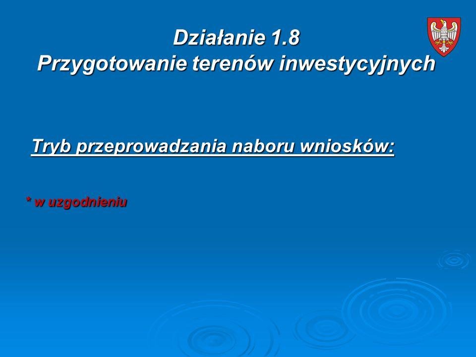 Tryb przeprowadzania naboru wniosków: Tryb przeprowadzania naboru wniosków: * w uzgodnieniu * w uzgodnieniu Działanie 1.8 Przygotowanie terenów inwestycyjnych