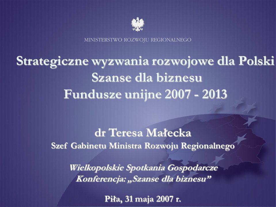 Strategiczne wyzwania rozwojowe dla Polski Szanse dla biznesu Fundusze unijne 2007 - 2013 dr Teresa Małecka Szef Gabinetu Ministra Rozwoju Regionalneg