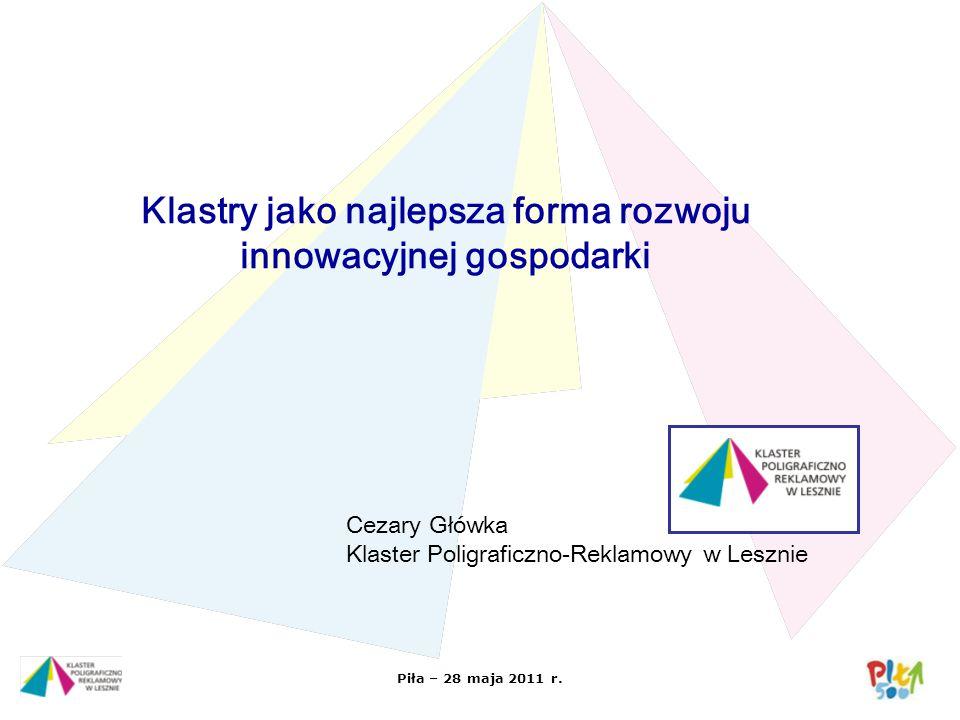 Piła – 28 maja 2011 r. Klastry jako najlepsza forma rozwoju innowacyjnej gospodarki Cezary Główka Klaster Poligraficzno-Reklamowy w Lesznie