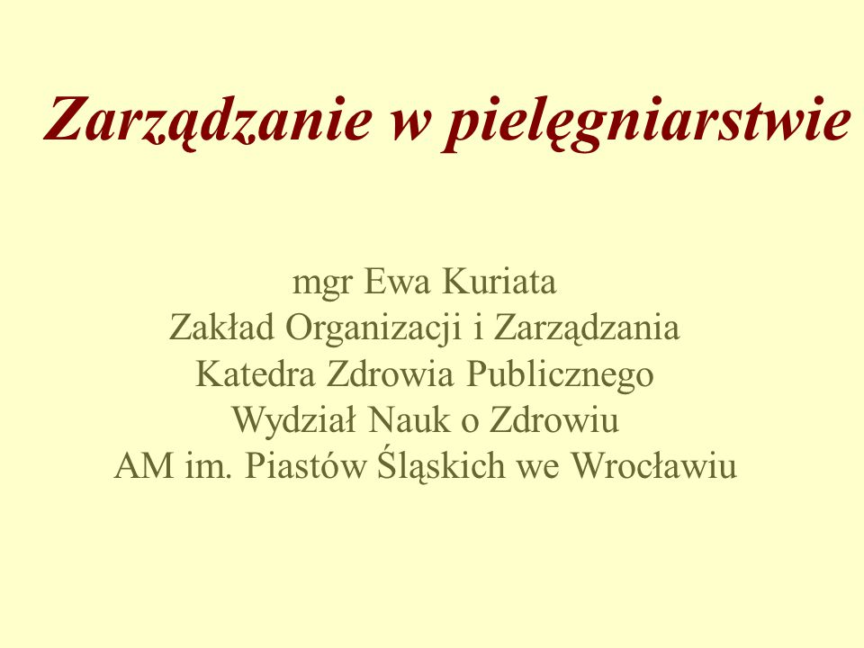 Zarządzanie w pielęgniarstwie mgr Ewa Kuriata Zakład Organizacji i Zarządzania Katedra Zdrowia Publicznego Wydział Nauk o Zdrowiu AM im. Piastów Śląsk