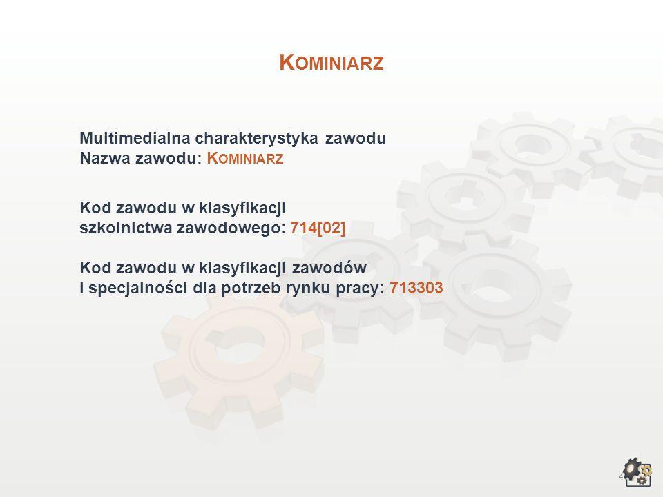 2 K OMINIARZ Multimedialna charakterystyka zawodu Nazwa zawodu: K OMINIARZ Kod zawodu w klasyfikacji szkolnictwa zawodowego: 714[02] Kod zawodu w klasyfikacji zawodów i specjalności dla potrzeb rynku pracy: 713303