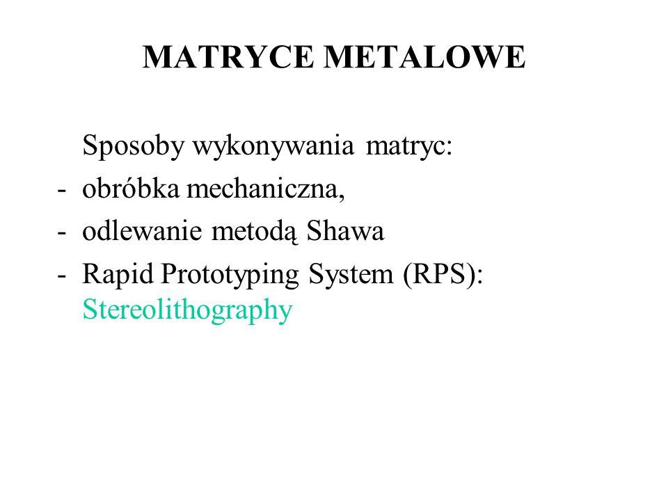 MATRYCE METALOWE Sposoby wykonywania matryc: -obróbka mechaniczna, -odlewanie metodą Shawa -Rapid Prototyping System (RPS): Stereolithography