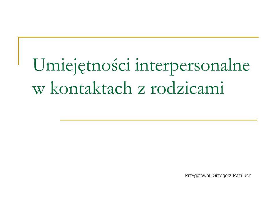 Umiejętności interpersonalne w kontaktach z rodzicami Przygotował: Grzegorz Patałuch