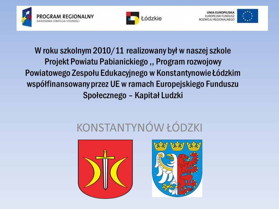KONSTANTYNÓW ŁÓDZKI W roku szkolnym 2010/11 realizowany był w naszej szkole Projekt Powiatu Pabianickiego,, Program rozwojowy Powiatowego Zespołu Edukacyjnego w Konstantynowie Łódzkim współfinansowany przez UE w ramach Europejskiego Funduszu Społecznego – Kapitał Ludzki