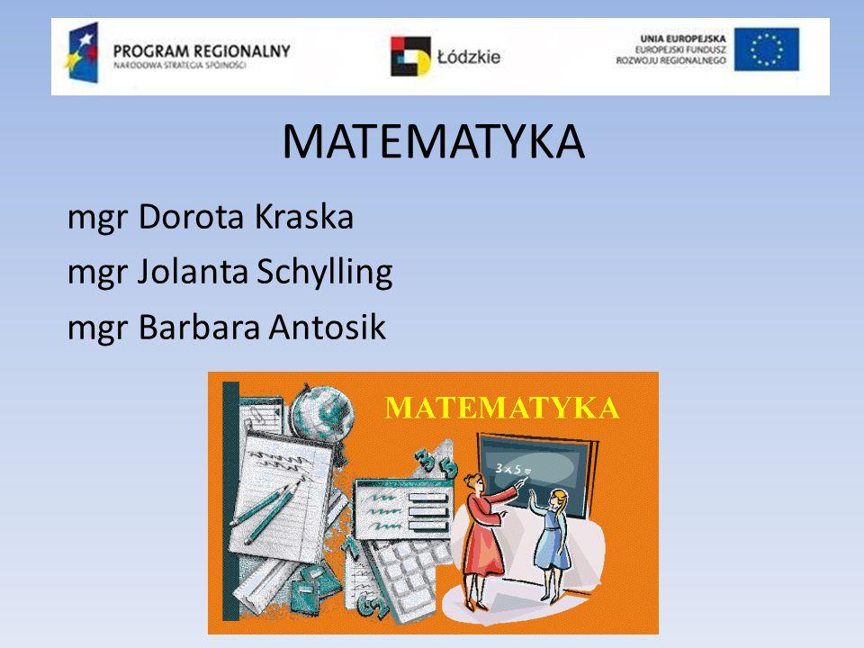 MATEMATYKA mgr Dorota Kraska mgr Jolanta Schylling mgr Barbara Antosik