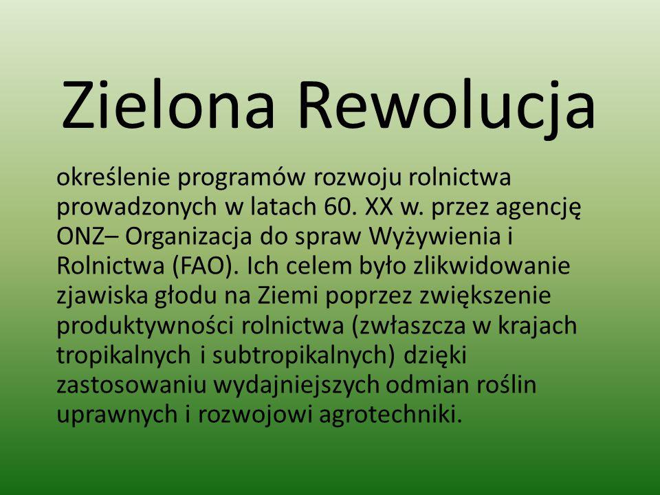 Zielona Rewolucja określenie programów rozwoju rolnictwa prowadzonych w latach 60. XX w. przez agencję ONZ– Organizacja do spraw Wyżywienia i Rolnictw