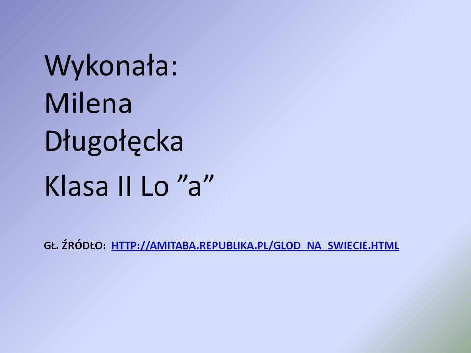 """GŁ. ŹRÓDŁO: HTTP://AMITABA.REPUBLIKA.PL/GLOD_NA_SWIECIE.HTMLHTTP://AMITABA.REPUBLIKA.PL/GLOD_NA_SWIECIE.HTML Wykonała: Milena Długołęcka Klasa II Lo """""""