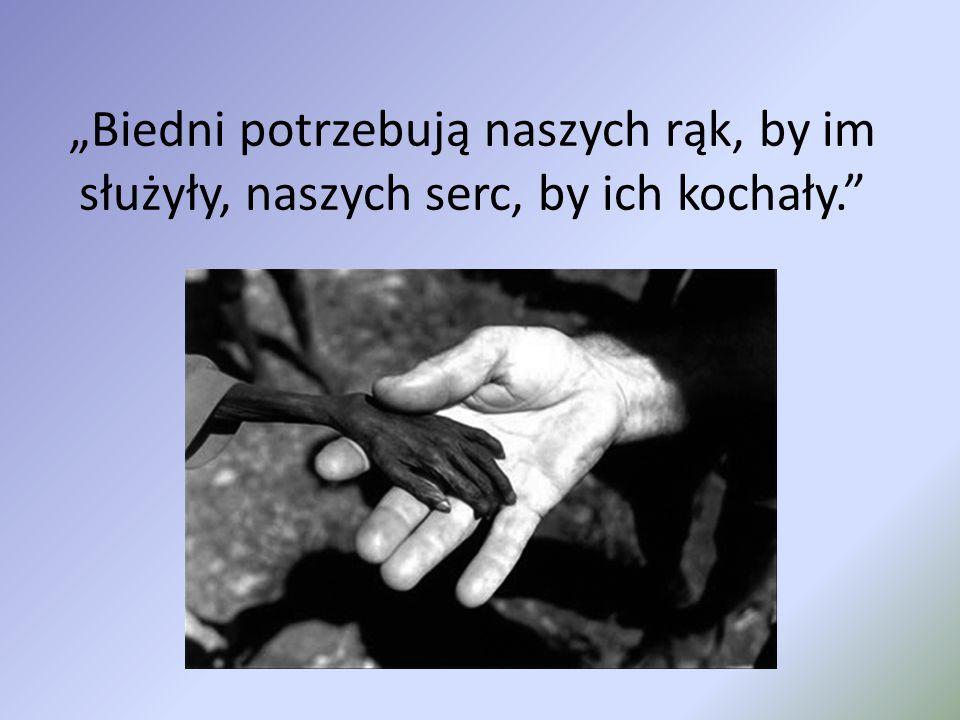 """""""Biedni potrzebują naszych rąk, by im służyły, naszych serc, by ich kochały."""""""