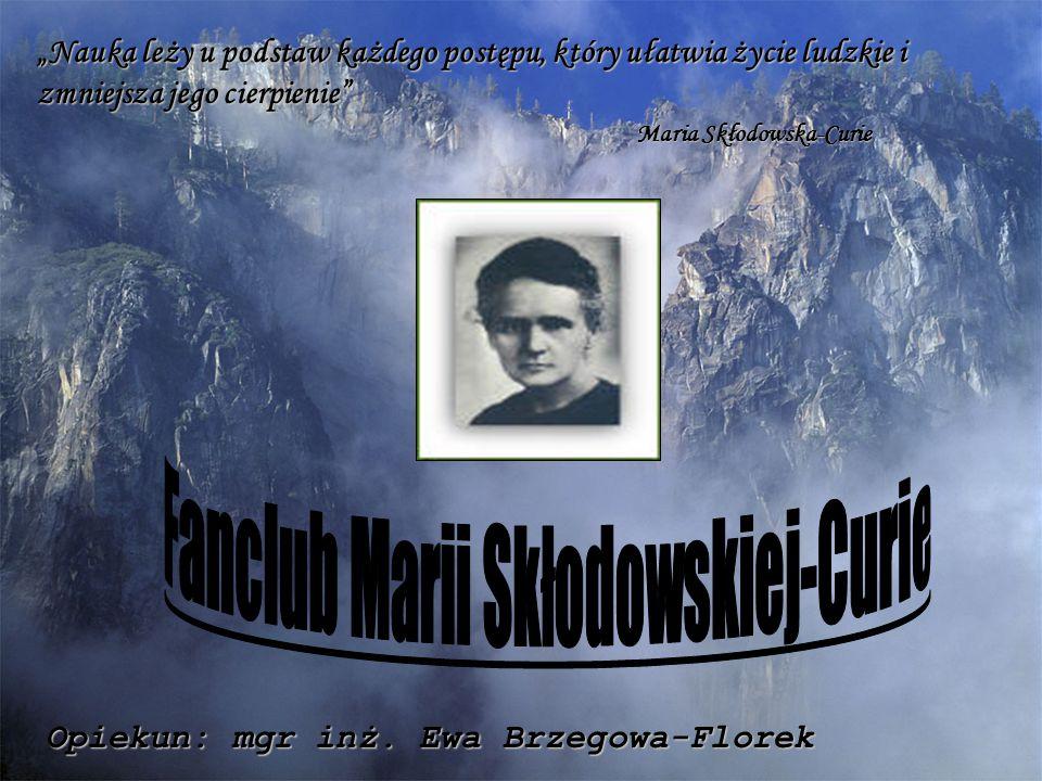 """""""Nauka leży u podstaw każdego postępu, który ułatwia życie ludzkie i zmniejsza jego cierpienie"""" Maria Skłodowska-Curie Opiekun: mgr inż. Ewa Brzegowa-"""