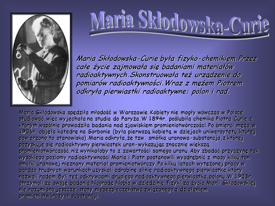 Maria Skłodowska-Curie była fizyko-chemikiem.Przez całe życie zajmowała się badaniami materiałów radioaktywnych.Skonstruowała też urządzenie do pomiar