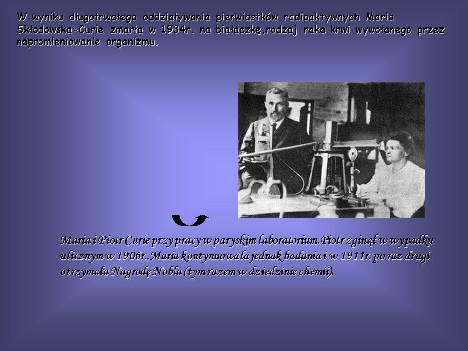 W wyniku długotrwałego oddziaływania pierwiastków radioaktywnych Maria Skłodowska-Curie zmarła w 1934r. na białaczkę,rodzaj raka krwi wywołanego przez